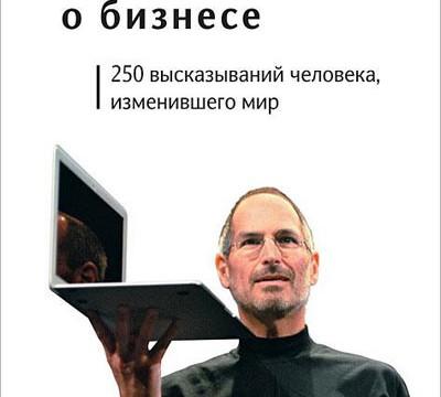 «Стив Джобс о бизнесе: 250 высказываний человека, изменившего мир»